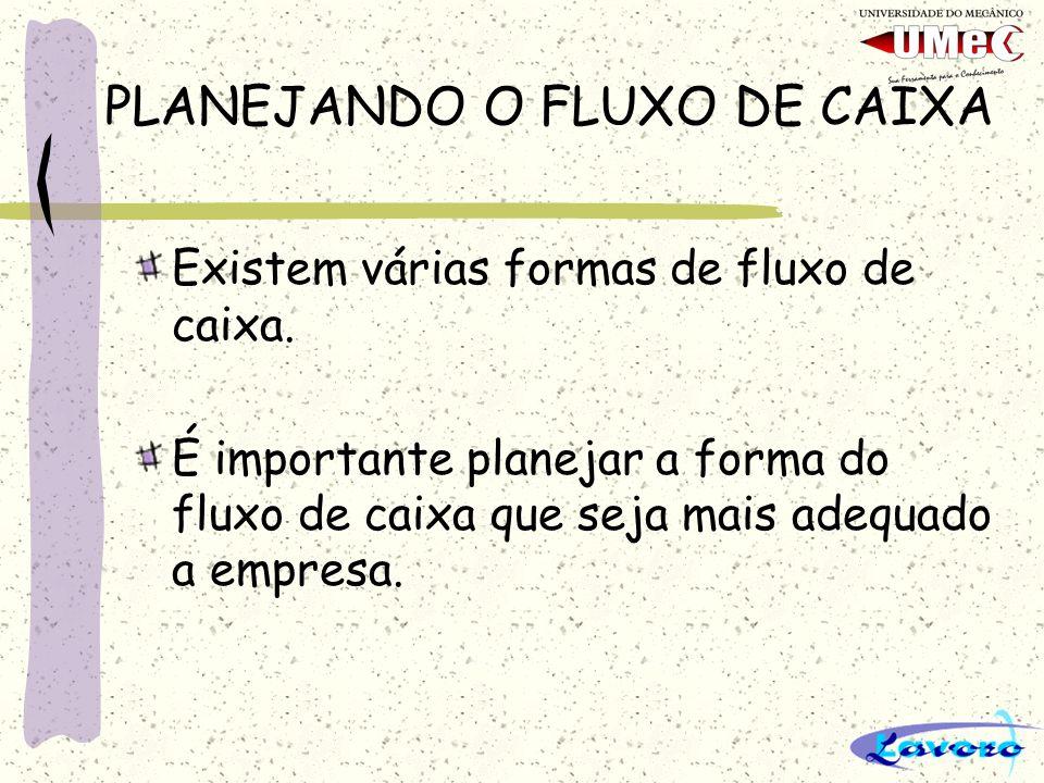 PLANEJANDO O FLUXO DE CAIXA Existem várias formas de fluxo de caixa.