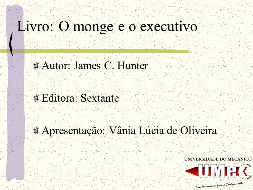 Livro: O monge e o executivo Autor: James C. Hunter Editora: Sextante Apresentação: Vânia Lúcia de Oliveira