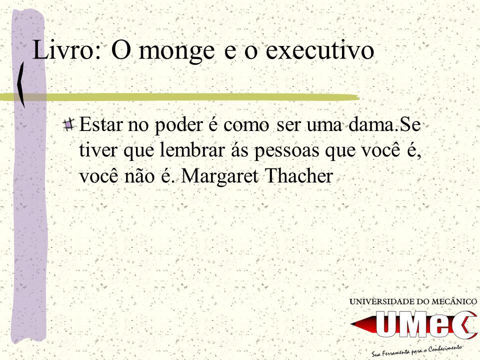 Livro: O monge e o executivo Estar no poder é como ser uma dama.Se tiver que lembrar ás pessoas que você é, você não é. Margaret Thacher