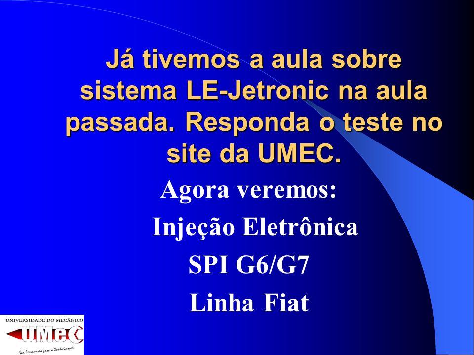 Já tivemos a aula sobre sistema LE-Jetronic na aula passada. Responda o teste no site da UMEC. Agora veremos: Injeção Eletrônica SPI G6/G7 Linha Fiat