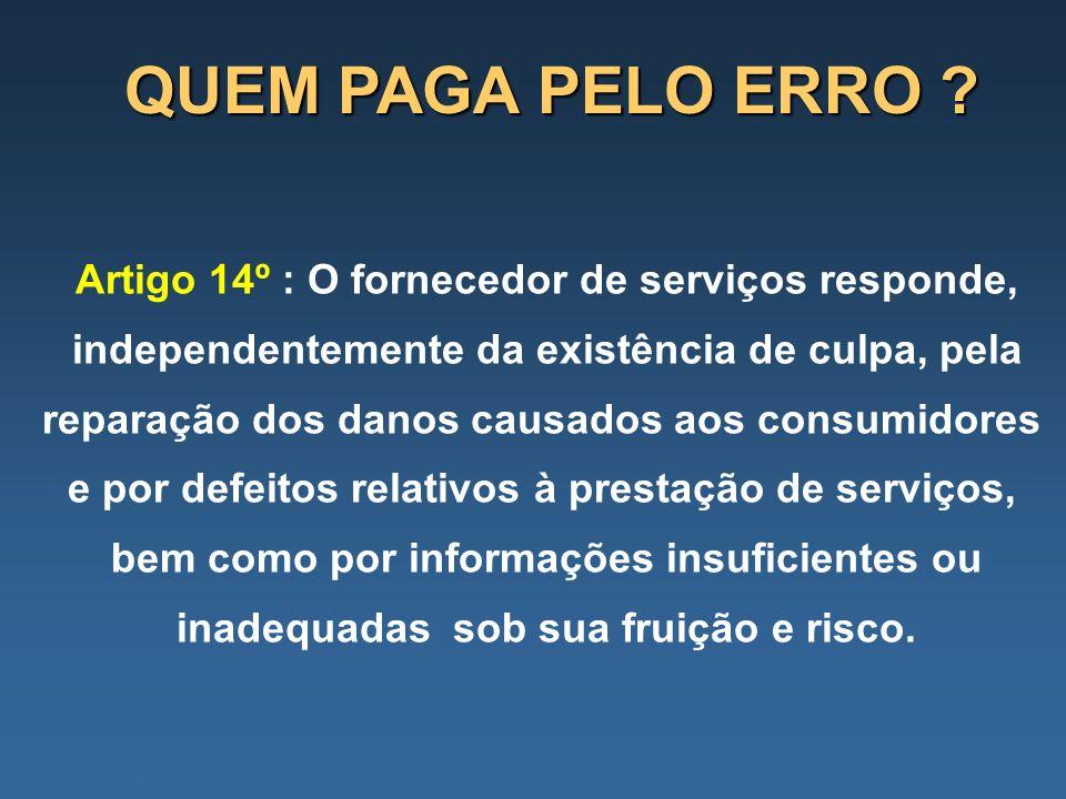 QUEM PAGA PELO ERRO ? Artigo 14º : O fornecedor de serviços responde, independentemente da existência de culpa, pela reparação dos danos causados aos