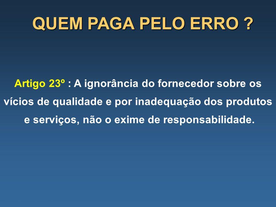 QUEM PAGA PELO ERRO ? Artigo 23º : A ignorância do fornecedor sobre os vícios de qualidade e por inadequação dos produtos e serviços, não o exime de r