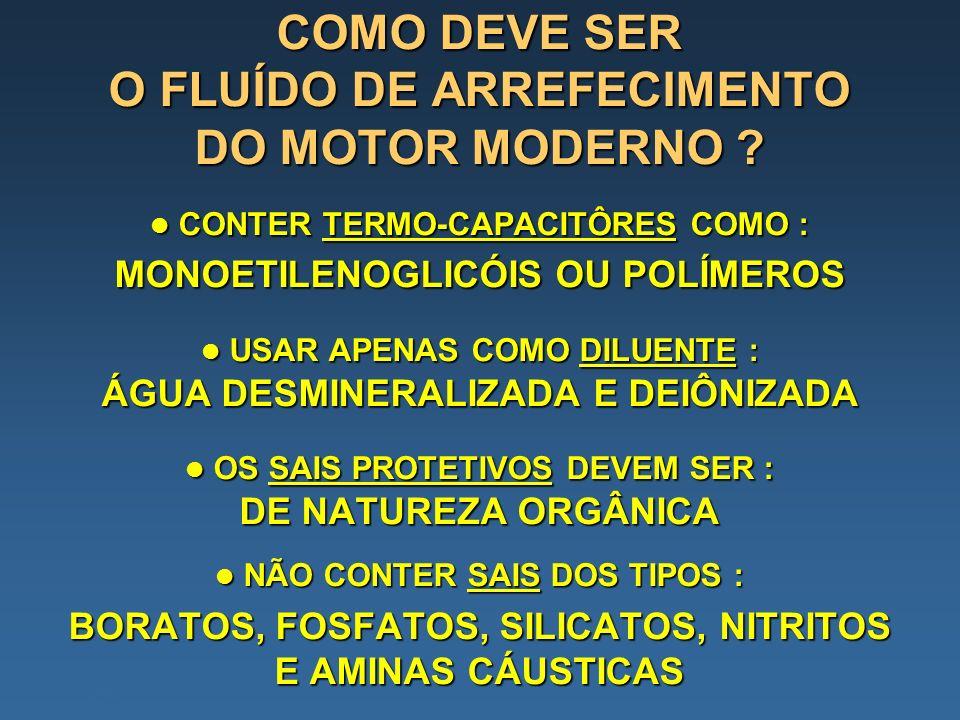 COMO DEVE SER O FLUÍDO DE ARREFECIMENTO DO MOTOR MODERNO ? CONTER TERMO-CAPACITÔRES COMO : MONOETILENOGLICÓIS OU POLÍMEROS CONTER TERMO-CAPACITÔRES CO