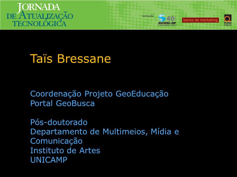 Taïs Bressane Coordenação Projeto GeoEducação Portal GeoBusca Pós-doutorado Departamento de Multimeios, Mídia e Comunicação Instituto de Artes UNICAMP