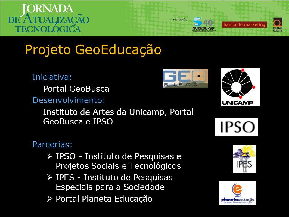 Projeto GeoEducação Iniciativa: Portal GeoBusca Desenvolvimento: Instituto de Artes da Unicamp, Portal GeoBusca e IPSO Parcerias: IPSO - Instituto de Pesquisas e Projetos Sociais e Tecnológicos IPES - Instituto de Pesquisas Especiais para a Sociedade Portal Planeta Educação