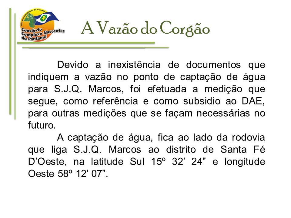 A Vazão do Corgão Devido a inexistência de documentos que indiquem a vazão no ponto de captação de água para S.J.Q. Marcos, foi efetuada a medição que