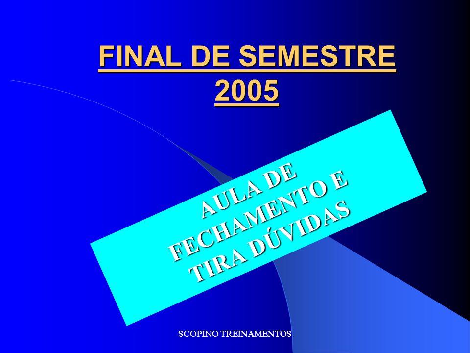 SCOPINO TREINAMENTOS FINAL DE SEMESTRE 2005 AULA DE FECHAMENTO E TIRA DÚVIDAS