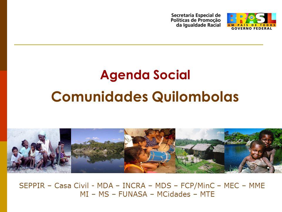 Agenda Social Comunidades Quilombolas SEPPIR – Casa Civil - MDA – INCRA – MDS – FCP/MinC – MEC – MME MI – MS – FUNASA – MCidades – MTE