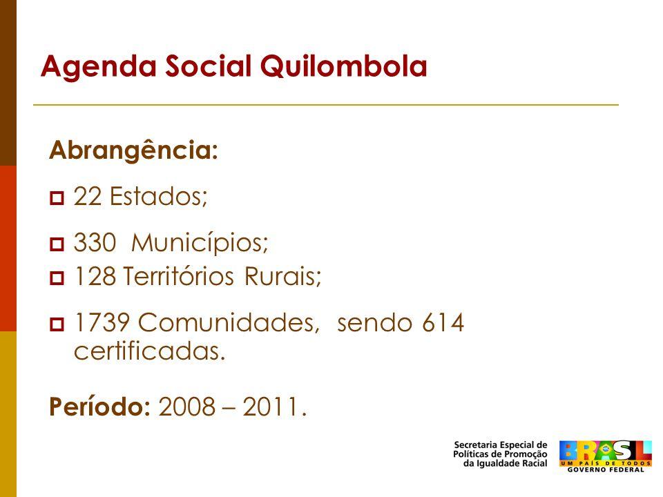Agenda Social Quilombola Abrangência: 22 Estados; 330 Municípios; 128 Territórios Rurais; 1739 Comunidades, sendo 614 certificadas. Período: 2008 – 20
