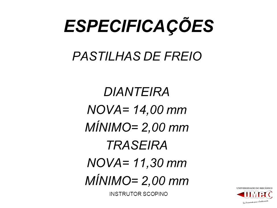INSTRUTOR SCOPINO ESPECIFICAÇÕES PASTILHAS DE FREIO DIANTEIRA NOVA= 14,00 mm MÍNIMO= 2,00 mm TRASEIRA NOVA= 11,30 mm MÍNIMO= 2,00 mm