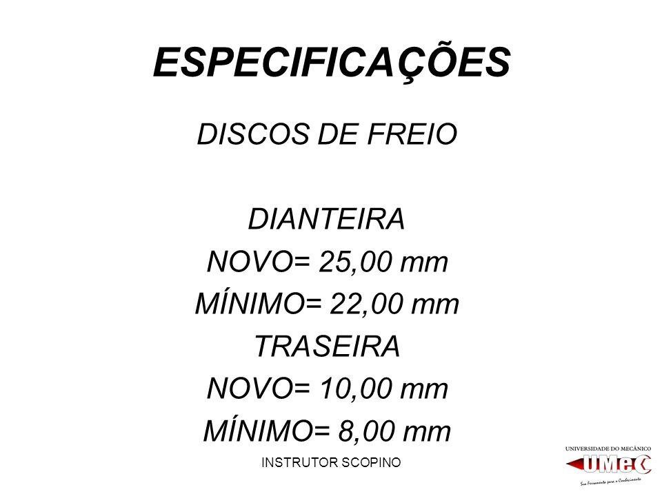 INSTRUTOR SCOPINO ESPECIFICAÇÕES DISCOS DE FREIO DIANTEIRA NOVO= 25,00 mm MÍNIMO= 22,00 mm TRASEIRA NOVO= 10,00 mm MÍNIMO= 8,00 mm