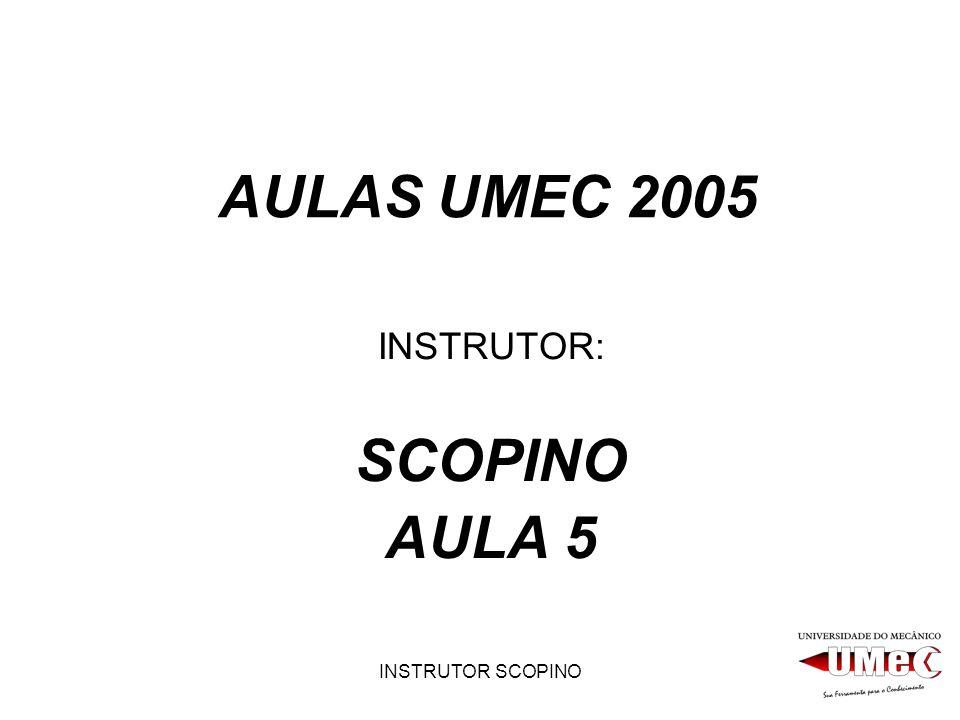 INSTRUTOR SCOPINO AULAS UMEC 2005 INSTRUTOR: SCOPINO AULA 5