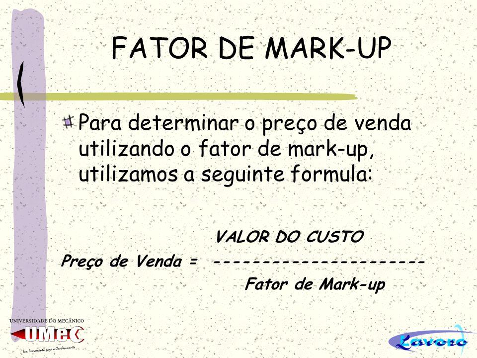 FATOR DE MARK-UP Para determinar o preço de venda utilizando o fator de mark-up, utilizamos a seguinte formula: VALOR DO CUSTO Preço de Venda = ------