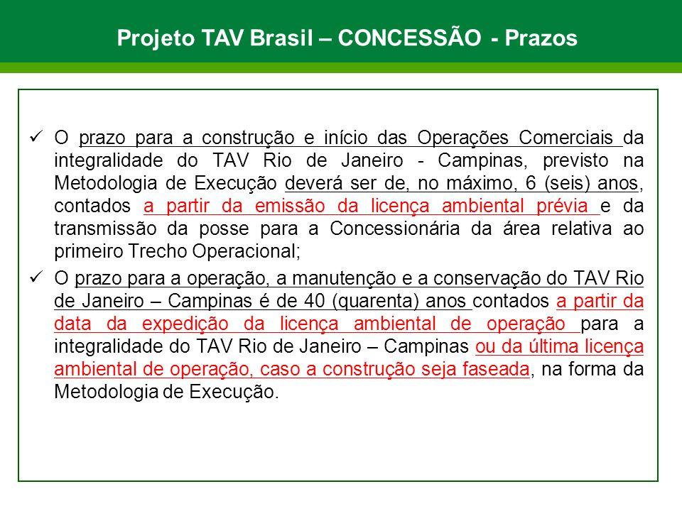 O prazo para a construção e início das Operações Comerciais da integralidade do TAV Rio de Janeiro - Campinas, previsto na Metodologia de Execução deverá ser de, no máximo, 6 (seis) anos, contados a partir da emissão da licença ambiental prévia e da transmissão da posse para a Concessionária da área relativa ao primeiro Trecho Operacional; O prazo para a operação, a manutenção e a conservação do TAV Rio de Janeiro – Campinas é de 40 (quarenta) anos contados a partir da data da expedição da licença ambiental de operação para a integralidade do TAV Rio de Janeiro – Campinas ou da última licença ambiental de operação, caso a construção seja faseada, na forma da Metodologia de Execução.