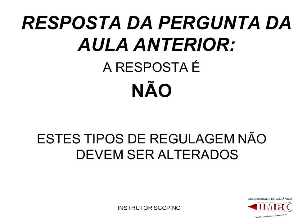 INSTRUTOR SCOPINO RESPOSTA DA PERGUNTA DA AULA ANTERIOR: A RESPOSTA É NÃO ESTES TIPOS DE REGULAGEM NÃO DEVEM SER ALTERADOS