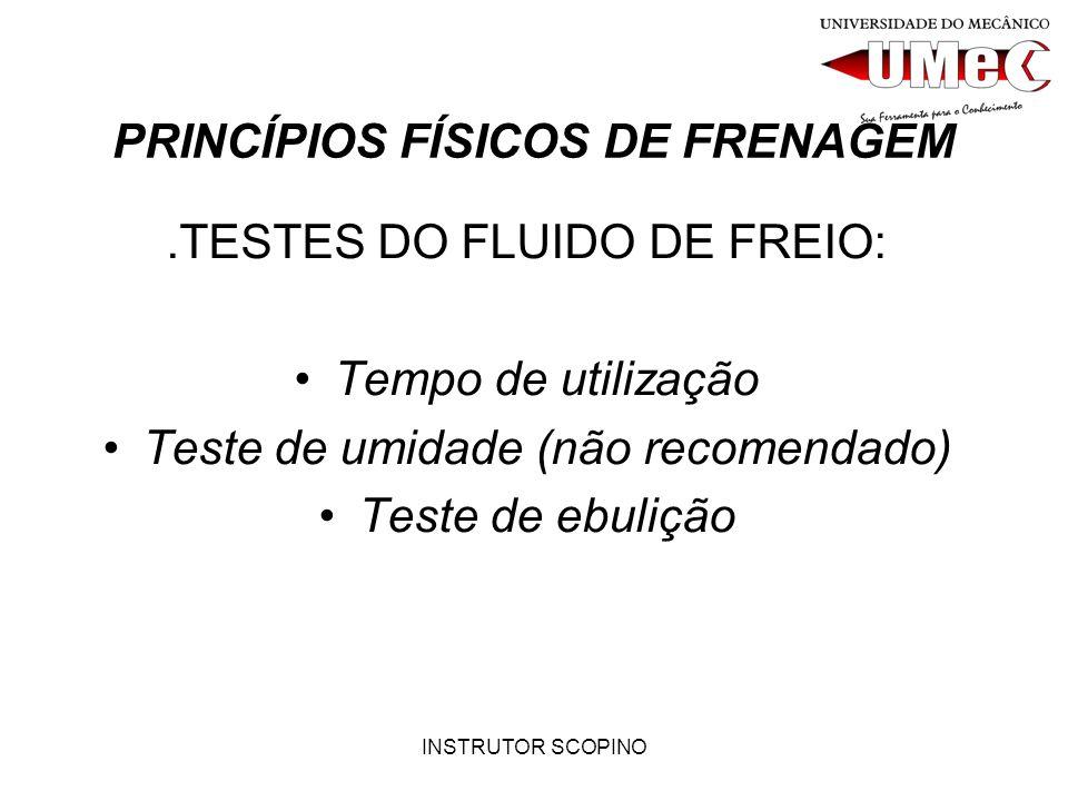 INSTRUTOR SCOPINO PRINCÍPIOS FÍSICOS DE FRENAGEM.TESTES DO FLUIDO DE FREIO: Tempo de utilização Teste de umidade (não recomendado) Teste de ebulição