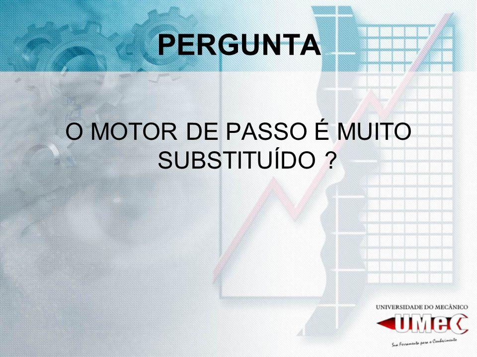 PERGUNTA O MOTOR DE PASSO É MUITO SUBSTITUÍDO ?