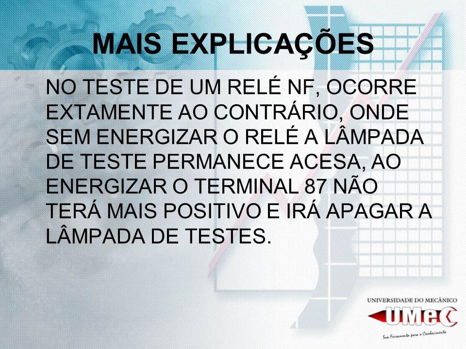 MAIS EXPLICAÇÕES NO TESTE DE UM RELÉ NF, OCORRE EXTAMENTE AO CONTRÁRIO, ONDE SEM ENERGIZAR O RELÉ A LÂMPADA DE TESTE PERMANECE ACESA, AO ENERGIZAR O T