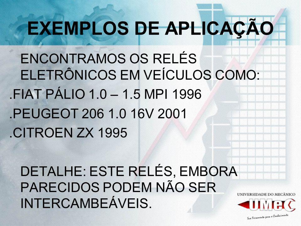 EXEMPLOS DE APLICAÇÃO ENCONTRAMOS OS RELÉS ELETRÔNICOS EM VEÍCULOS COMO:.FIAT PÁLIO 1.0 – 1.5 MPI 1996.PEUGEOT 206 1.0 16V 2001.CITROEN ZX 1995 DETALH
