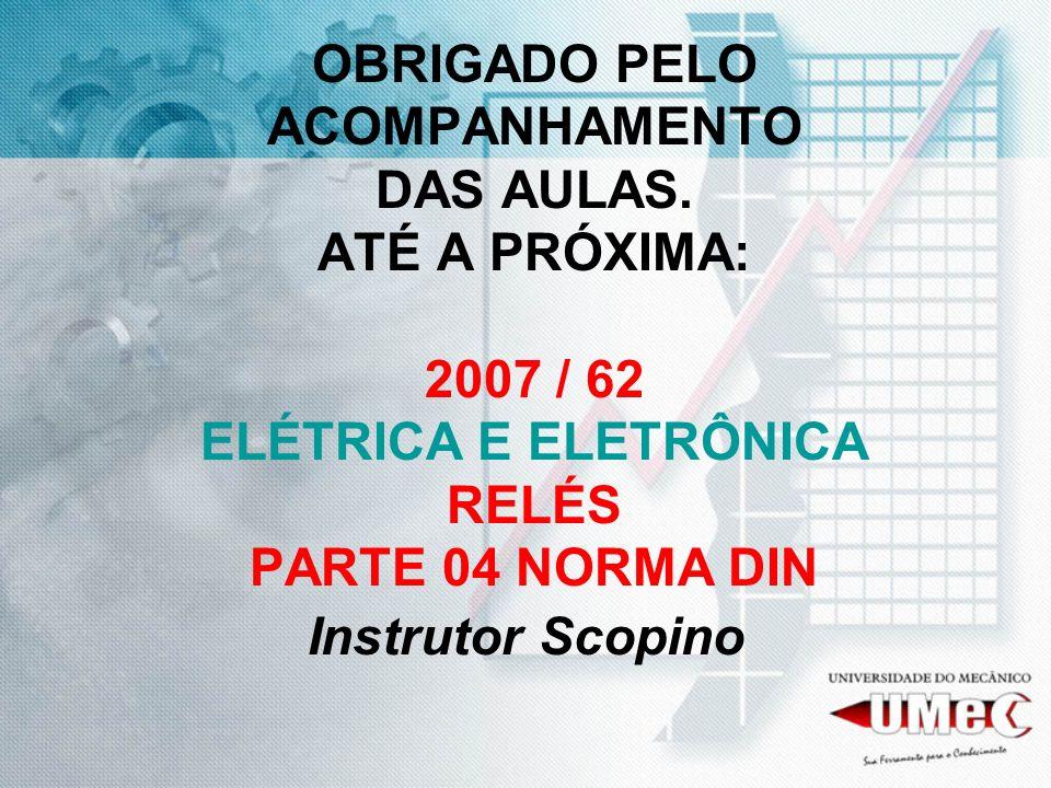 OBRIGADO PELO ACOMPANHAMENTO DAS AULAS. ATÉ A PRÓXIMA: 2007 / 62 ELÉTRICA E ELETRÔNICA RELÉS PARTE 04 NORMA DIN Instrutor Scopino