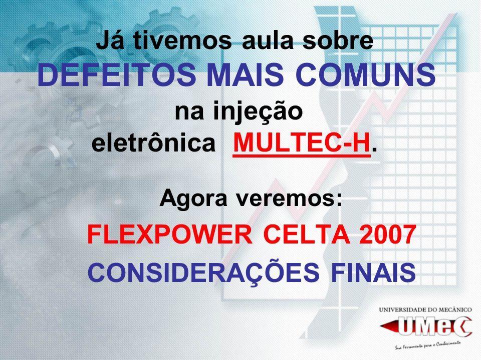 Já tivemos aula sobre DEFEITOS MAIS COMUNS na injeção eletrônica MULTEC-H. Agora veremos: FLEXPOWER CELTA 2007 CONSIDERAÇÕES FINAIS