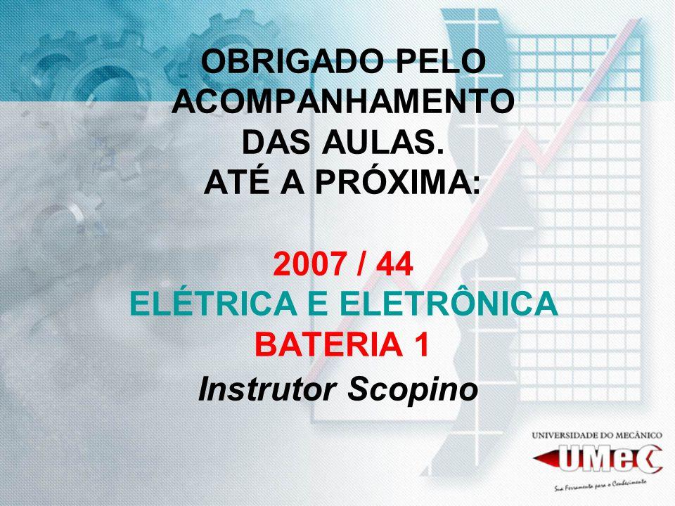 OBRIGADO PELO ACOMPANHAMENTO DAS AULAS. ATÉ A PRÓXIMA: 2007 / 44 ELÉTRICA E ELETRÔNICA BATERIA 1 Instrutor Scopino