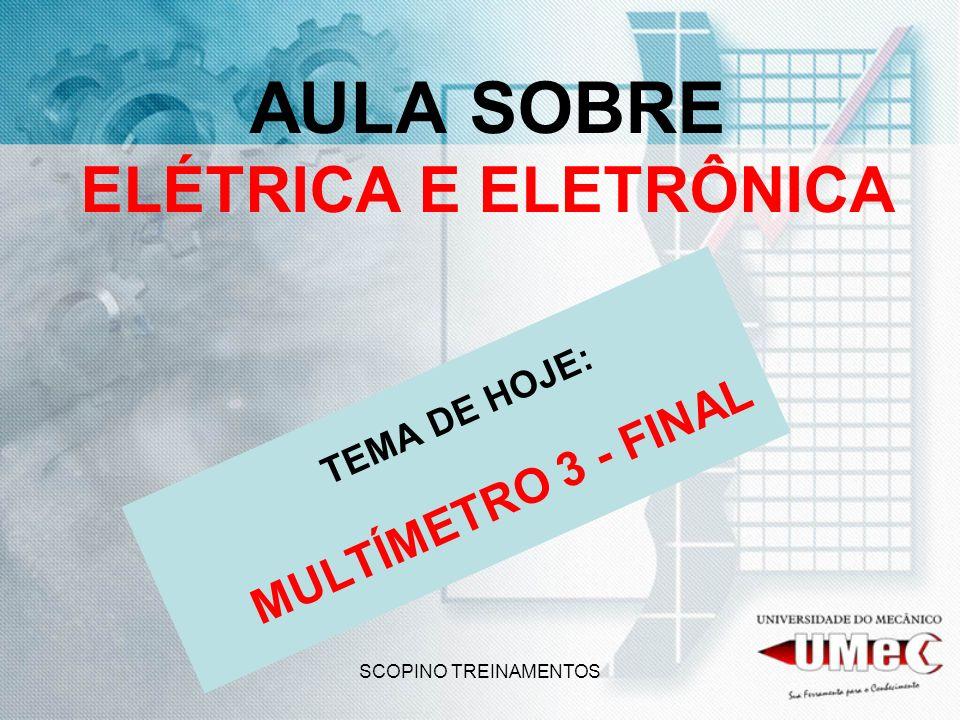 SCOPINO TREINAMENTOS AULA SOBRE ELÉTRICA E ELETRÔNICA TEMA DE HOJE: MULTÍMETRO 3 - FINAL