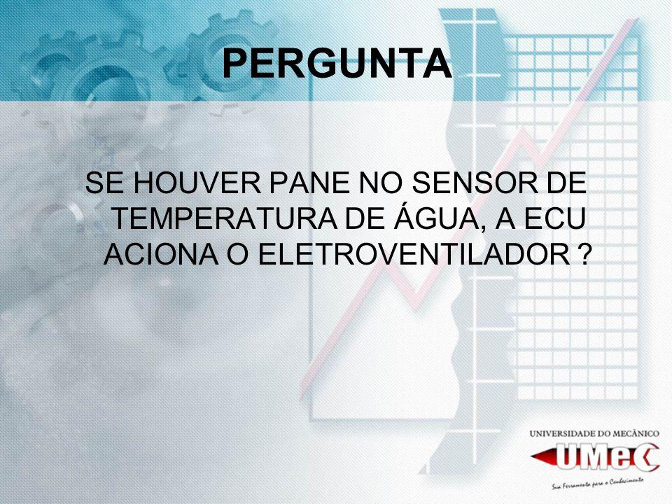 PERGUNTA SE HOUVER PANE NO SENSOR DE TEMPERATURA DE ÁGUA, A ECU ACIONA O ELETROVENTILADOR ?