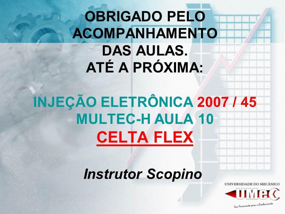 OBRIGADO PELO ACOMPANHAMENTO DAS AULAS. ATÉ A PRÓXIMA: INJEÇÃO ELETRÔNICA 2007 / 45 MULTEC-H AULA 10 CELTA FLEX Instrutor Scopino