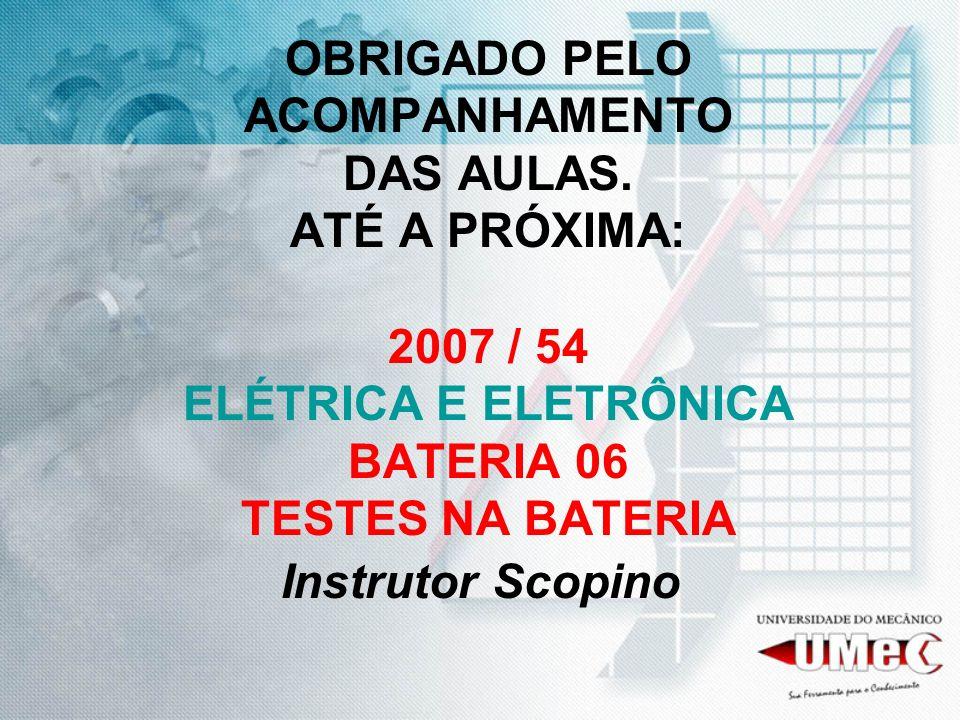 OBRIGADO PELO ACOMPANHAMENTO DAS AULAS. ATÉ A PRÓXIMA: 2007 / 54 ELÉTRICA E ELETRÔNICA BATERIA 06 TESTES NA BATERIA Instrutor Scopino