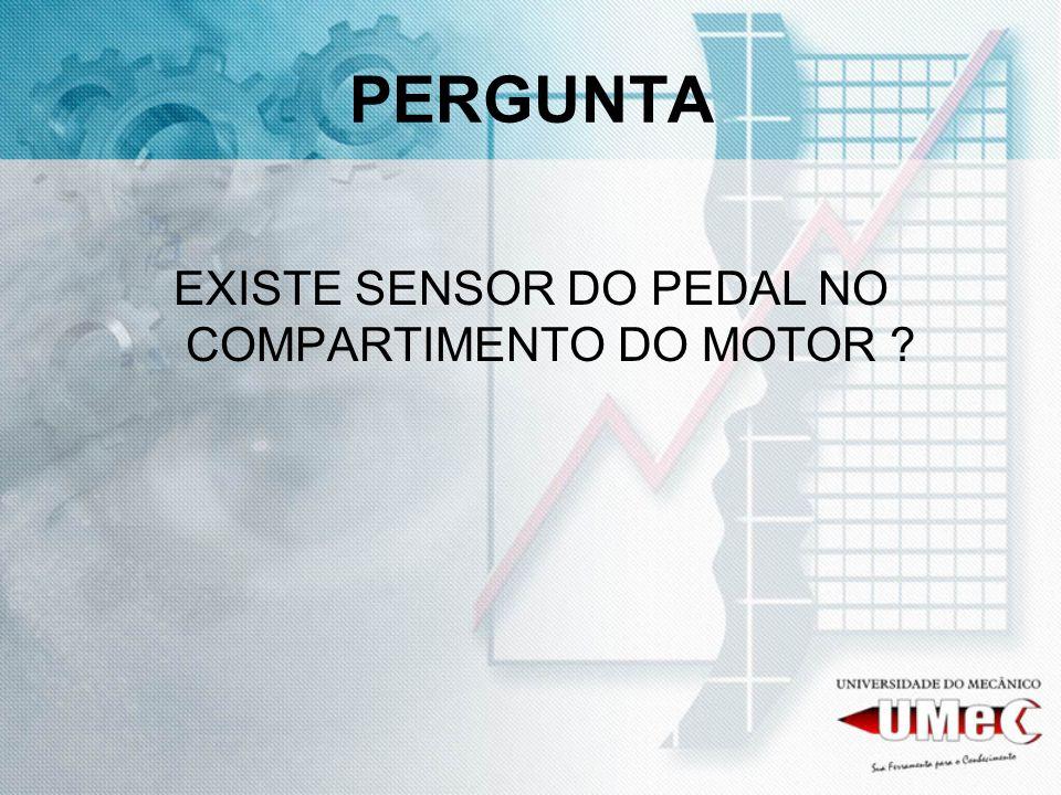PERGUNTA EXISTE SENSOR DO PEDAL NO COMPARTIMENTO DO MOTOR ?