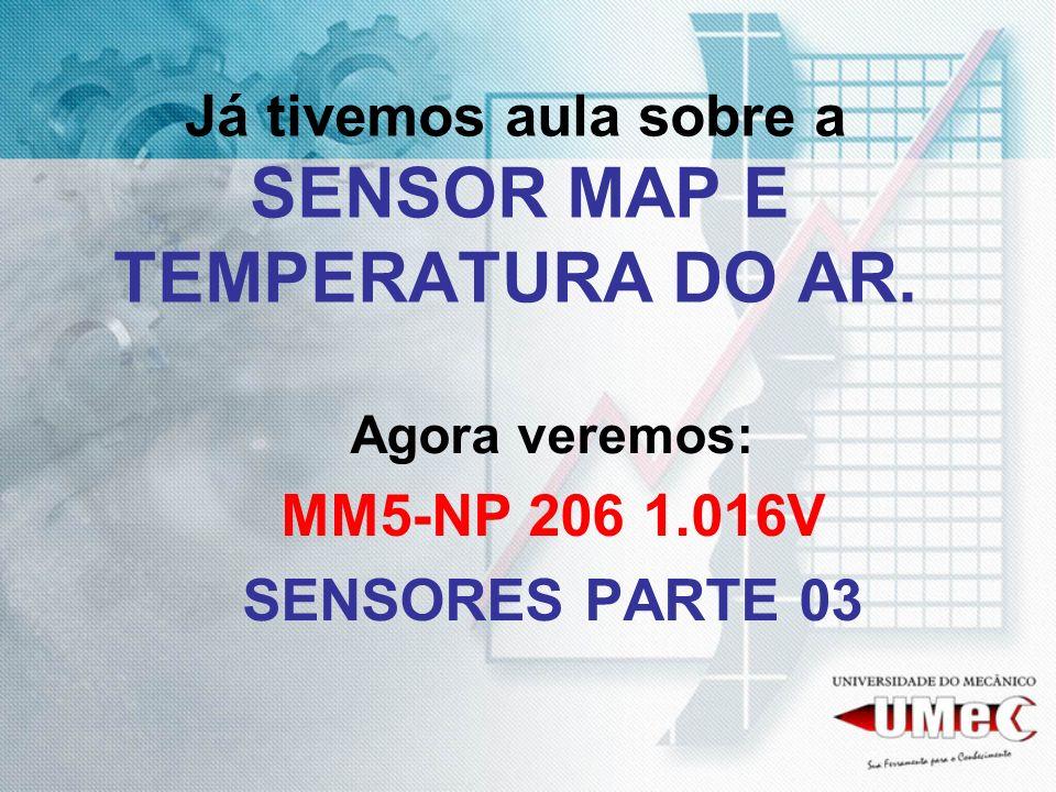 Já tivemos aula sobre a SENSOR MAP E TEMPERATURA DO AR. Agora veremos: MM5-NP 206 1.016V SENSORES PARTE 03