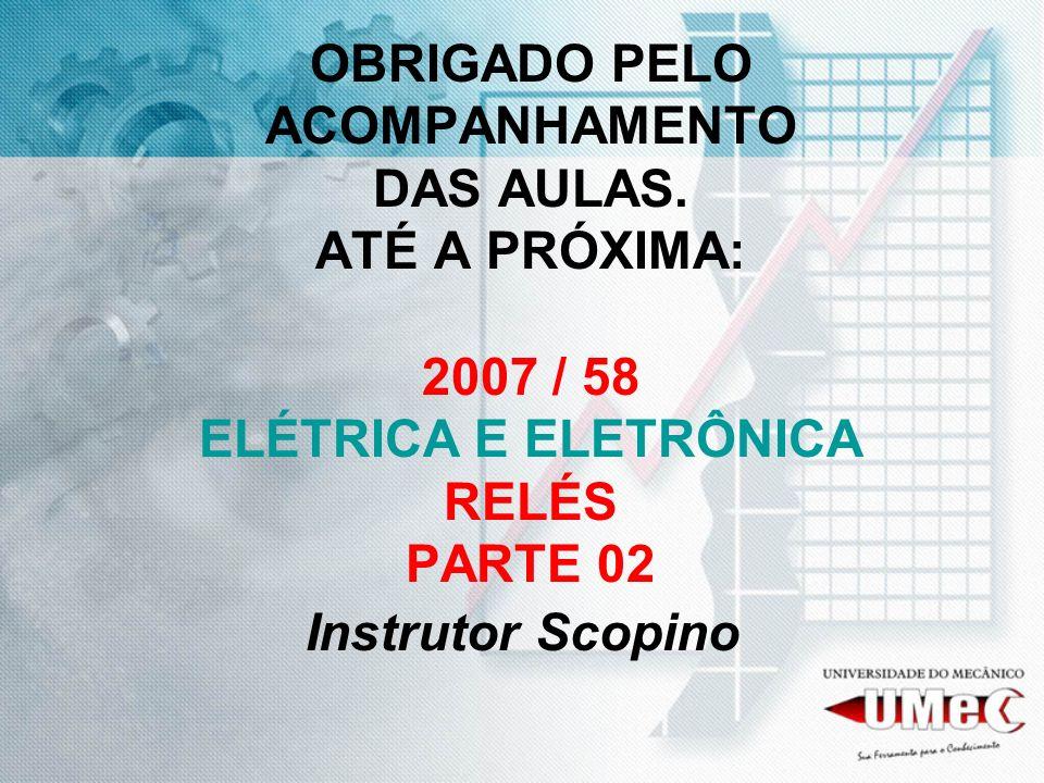 OBRIGADO PELO ACOMPANHAMENTO DAS AULAS. ATÉ A PRÓXIMA: 2007 / 58 ELÉTRICA E ELETRÔNICA RELÉS PARTE 02 Instrutor Scopino
