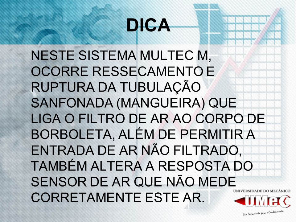 DICA NESTE SISTEMA MULTEC M, OCORRE RESSECAMENTO E RUPTURA DA TUBULAÇÃO SANFONADA (MANGUEIRA) QUE LIGA O FILTRO DE AR AO CORPO DE BORBOLETA, ALÉM DE P