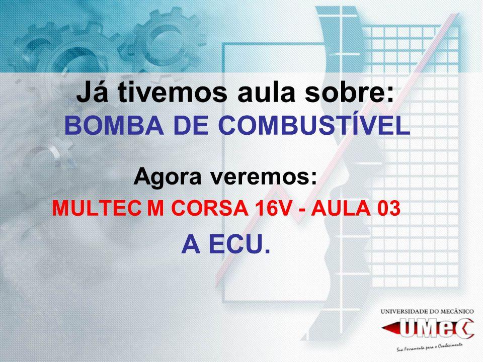Já tivemos aula sobre: BOMBA DE COMBUSTÍVEL Agora veremos: MULTEC M CORSA 16V - AULA 03 A ECU.