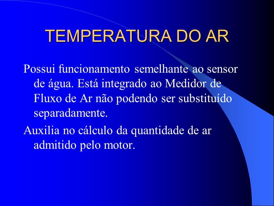 TEMPERATURA DO AR Possui funcionamento semelhante ao sensor de água. Está integrado ao Medidor de Fluxo de Ar não podendo ser substituído separadament