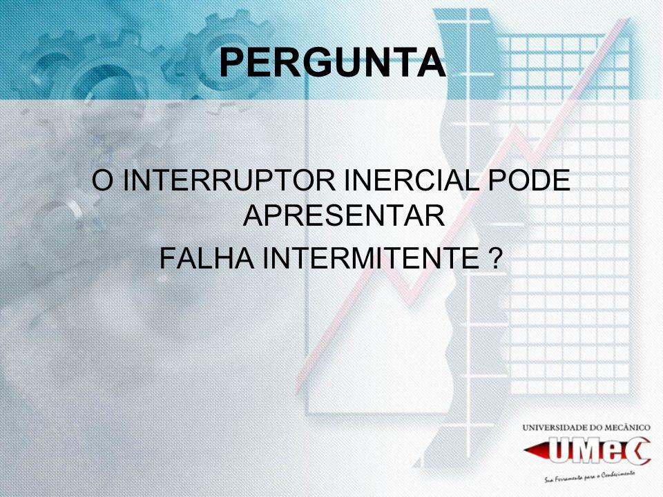 PERGUNTA O INTERRUPTOR INERCIAL PODE APRESENTAR FALHA INTERMITENTE ?