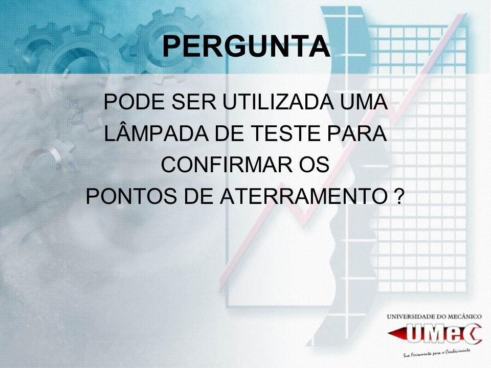 PERGUNTA PODE SER UTILIZADA UMA LÂMPADA DE TESTE PARA CONFIRMAR OS PONTOS DE ATERRAMENTO ?