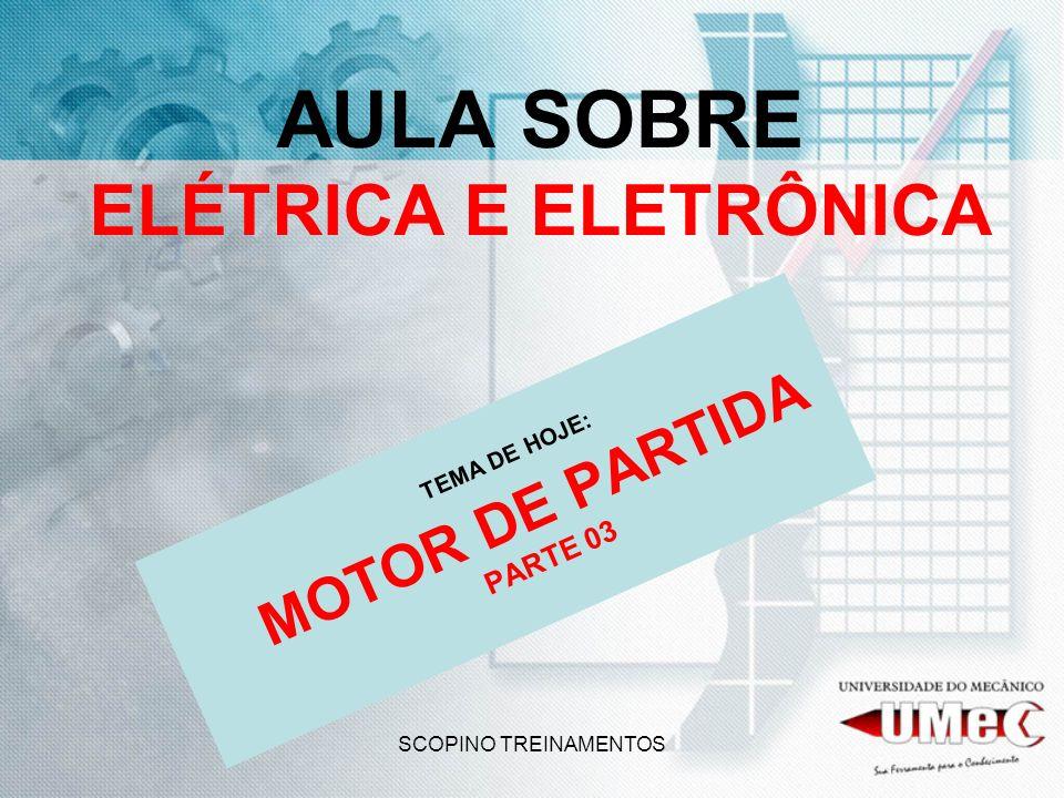 SCOPINO TREINAMENTOS AULA SOBRE ELÉTRICA E ELETRÔNICA TEMA DE HOJE: MOTOR DE PARTIDA PARTE 03