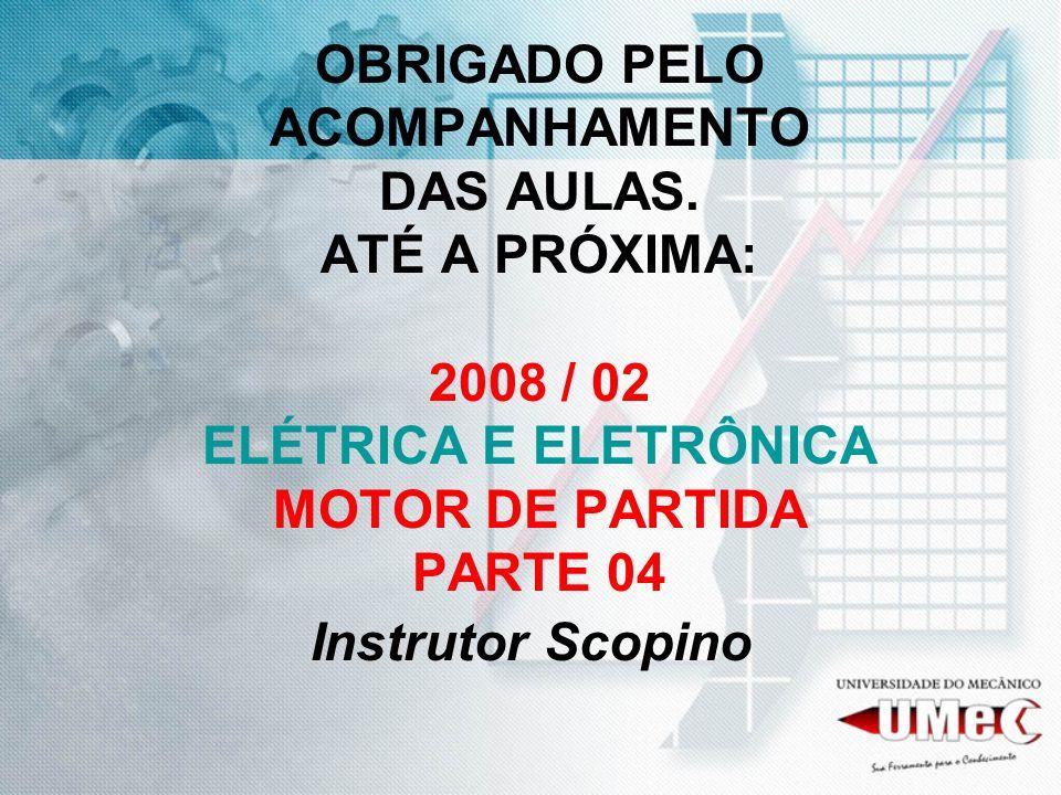 OBRIGADO PELO ACOMPANHAMENTO DAS AULAS. ATÉ A PRÓXIMA: 2008 / 02 ELÉTRICA E ELETRÔNICA MOTOR DE PARTIDA PARTE 04 Instrutor Scopino