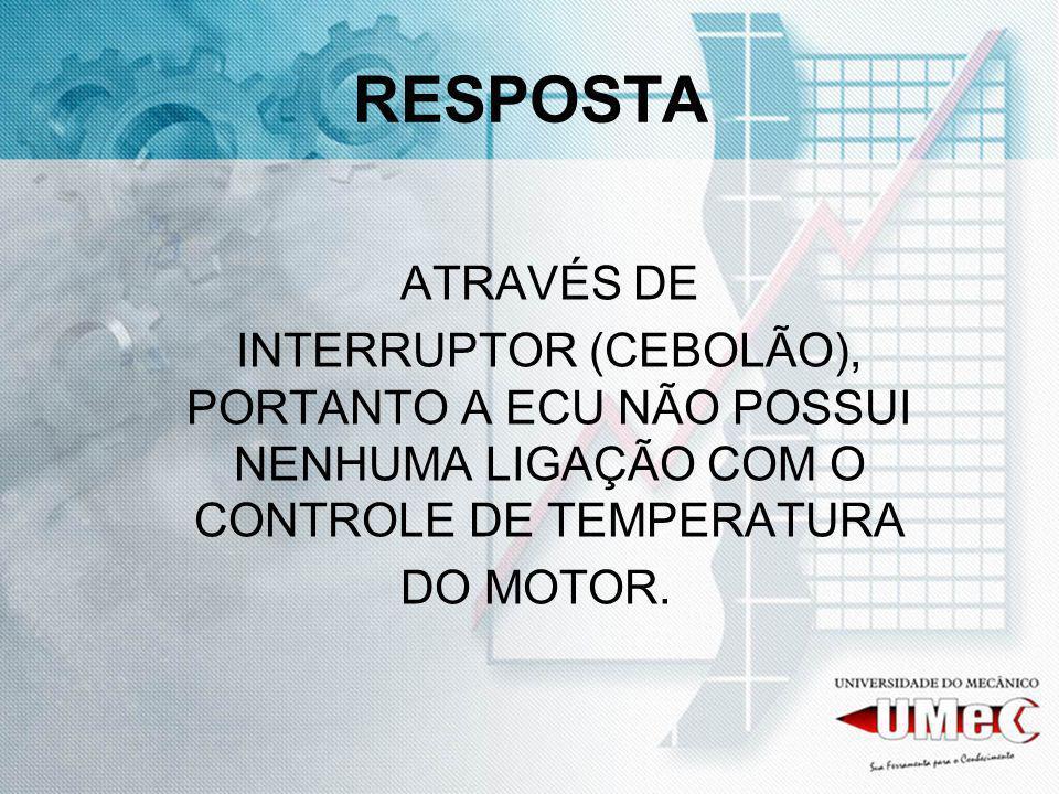RESPOSTA ATRAVÉS DE INTERRUPTOR (CEBOLÃO), PORTANTO A ECU NÃO POSSUI NENHUMA LIGAÇÃO COM O CONTROLE DE TEMPERATURA DO MOTOR.