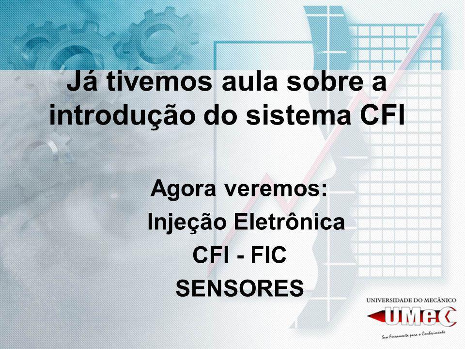 Já tivemos aula sobre a introdução do sistema CFI Agora veremos: Injeção Eletrônica CFI - FIC SENSORES