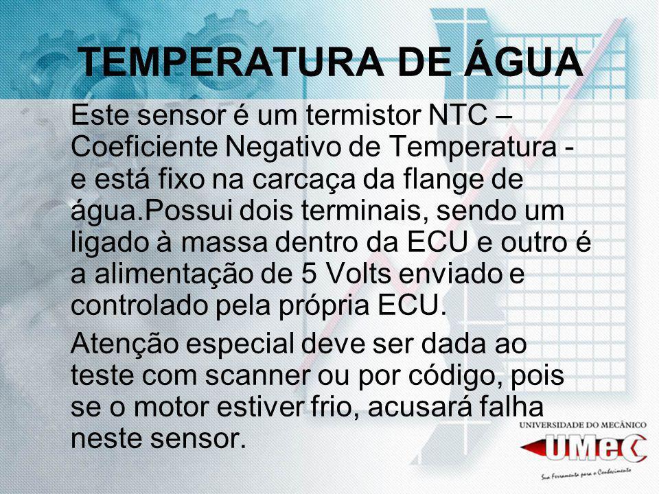 TEMPERATURA DE ÁGUA Este sensor é um termistor NTC – Coeficiente Negativo de Temperatura - e está fixo na carcaça da flange de água.Possui dois termin