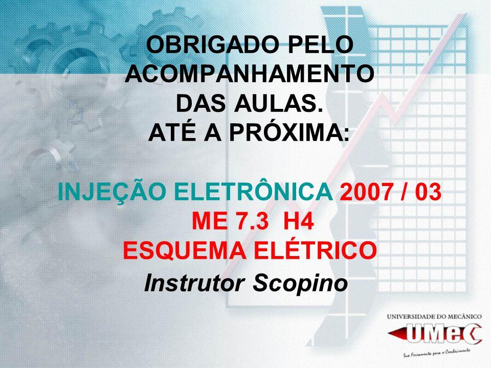 OBRIGADO PELO ACOMPANHAMENTO DAS AULAS. ATÉ A PRÓXIMA: INJEÇÃO ELETRÔNICA 2007 / 03 ME 7.3 H4 ESQUEMA ELÉTRICO Instrutor Scopino
