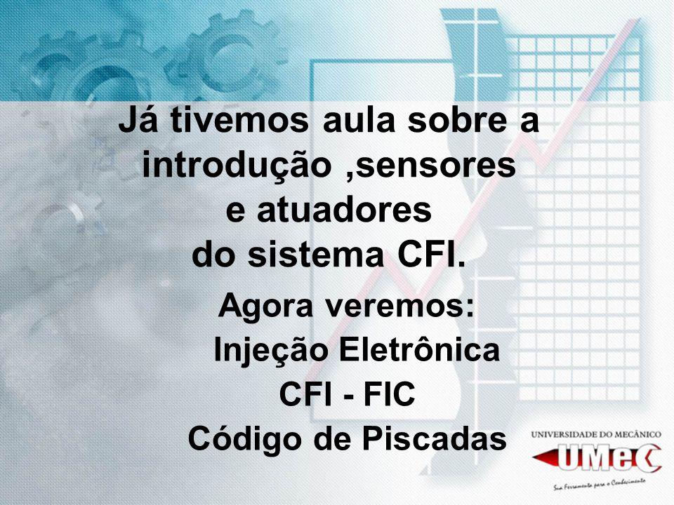 Já tivemos aula sobre a introdução,sensores e atuadores do sistema CFI. Agora veremos: Injeção Eletrônica CFI - FIC Código de Piscadas