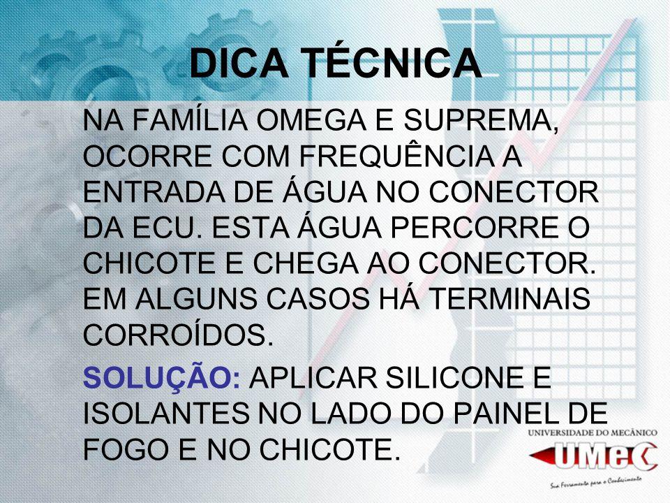 DICA TÉCNICA NA FAMÍLIA OMEGA E SUPREMA, OCORRE COM FREQUÊNCIA A ENTRADA DE ÁGUA NO CONECTOR DA ECU. ESTA ÁGUA PERCORRE O CHICOTE E CHEGA AO CONECTOR.