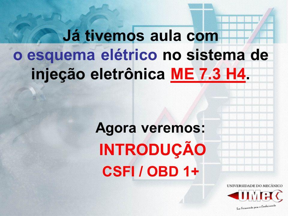 Já tivemos aula com o esquema elétrico no sistema de injeção eletrônica ME 7.3 H4. Agora veremos: INTRODUÇÃO CSFI / OBD 1+