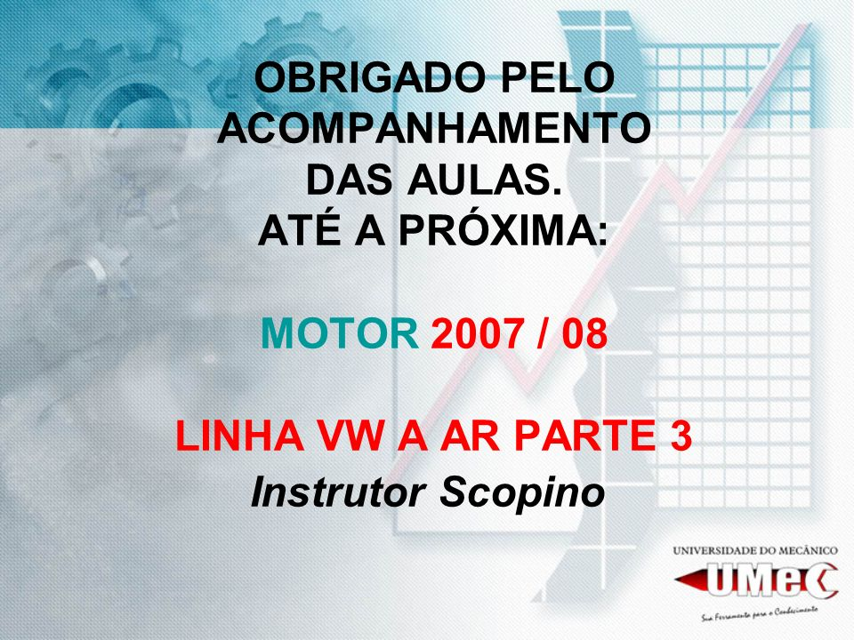 OBRIGADO PELO ACOMPANHAMENTO DAS AULAS. ATÉ A PRÓXIMA: MOTOR 2007 / 08 LINHA VW A AR PARTE 3 Instrutor Scopino