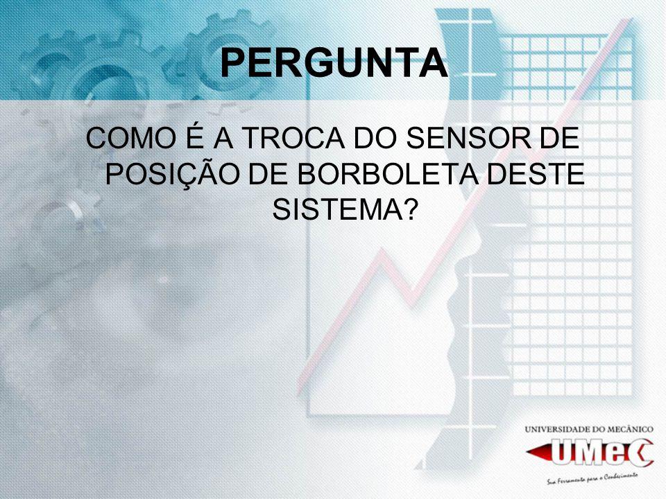PERGUNTA COMO É A TROCA DO SENSOR DE POSIÇÃO DE BORBOLETA DESTE SISTEMA?