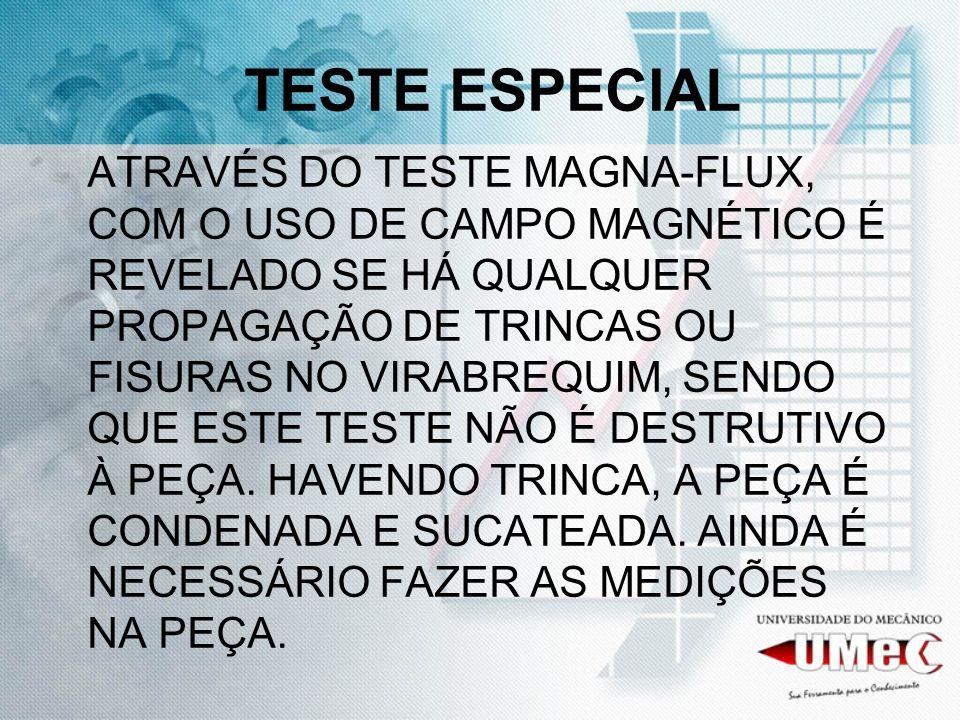 TESTE ESPECIAL ATRAVÉS DO TESTE MAGNA-FLUX, COM O USO DE CAMPO MAGNÉTICO É REVELADO SE HÁ QUALQUER PROPAGAÇÃO DE TRINCAS OU FISURAS NO VIRABREQUIM, SE